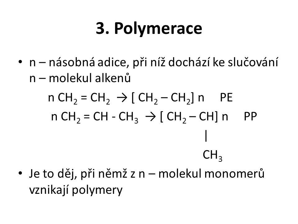 3. Polymerace n – násobná adice, při níž dochází ke slučování n – molekul alkenů. n CH2 = CH2 → [ CH2 – CH2] n PE.
